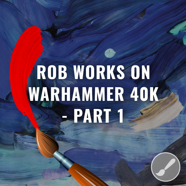 Rob Works on Warhammer 40K  - Part 1