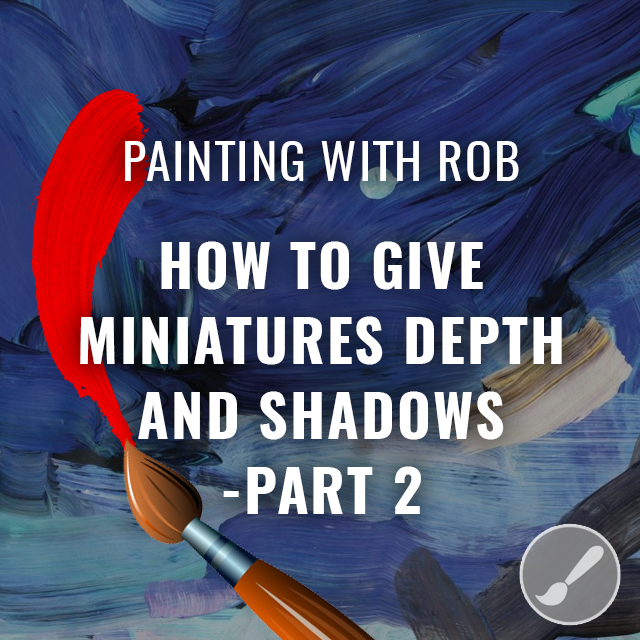 Painting with Rob - Giving Miniatures Depth - Part 2